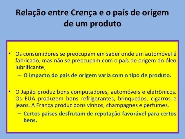 Relação entre Crença e o país de origem de um produto • Os consumidores se preocupam em saber onde um automóvel é fabricad...