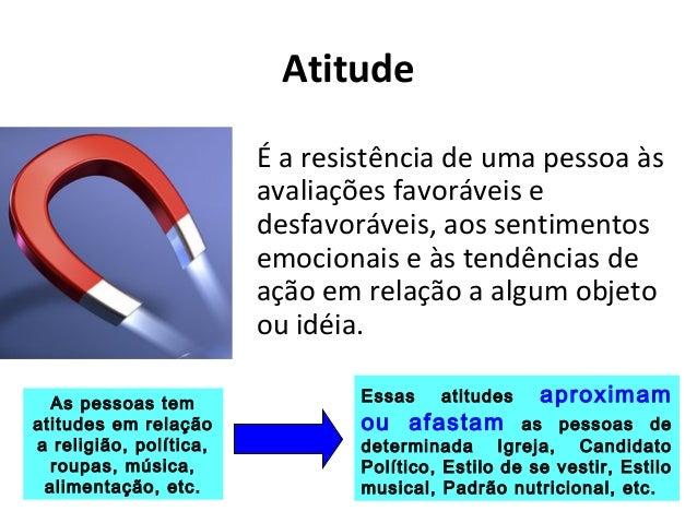Atitude É a resistência de uma pessoa às avaliações favoráveis e desfavoráveis, aos sentimentos emocionais e às tendências...