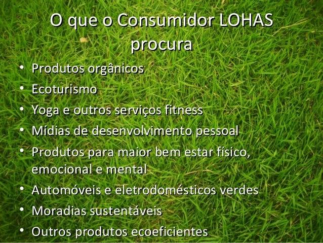 O que o Consumidor LOHASO que o Consumidor LOHAS procuraprocura • Produtos orgânicosProdutos orgânicos • EcoturismoEcoturi...