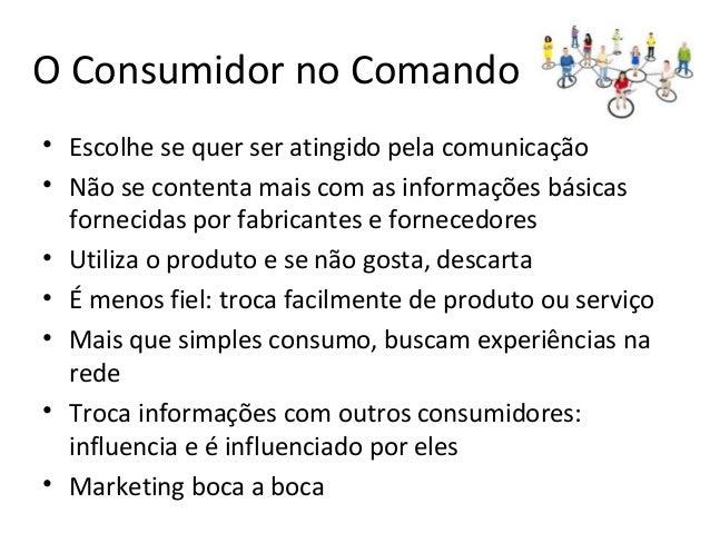 O Consumidor no Comando • Escolhe se quer ser atingido pela comunicação • Não se contenta mais com as informações básicas ...