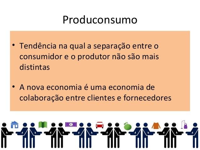 Produconsumo • Tendência na qual a separação entre o consumidor e o produtor não são mais distintas • A nova economia é um...