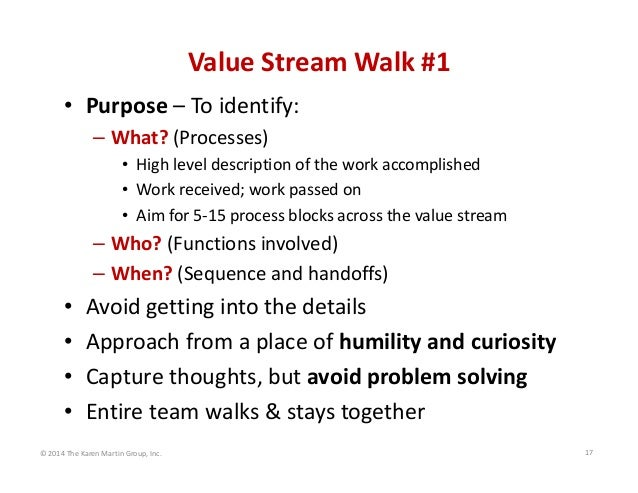 Value Stream Walk #1 • Purpose – To identify: – What? (Processes) • High level description of the work accomplished • Work...