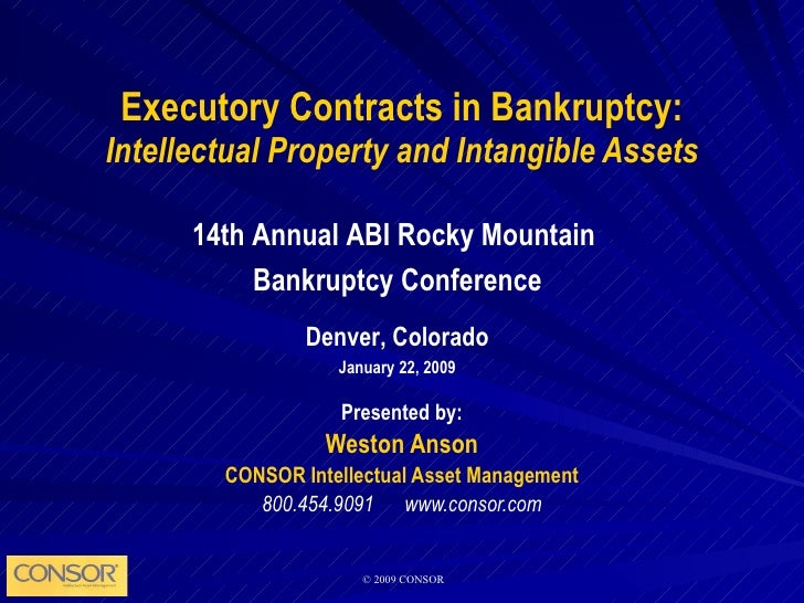 Executory Contracts in Bankruptcy: Intellectual Property and Intangible Assets Presented by: Weston Anson CONSOR Intellect...