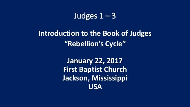 """Judges 1 – 3 Introduction to the Book of Judges """"Rebellion's Cycle"""" January 22, 2017 First Baptist Church Jackson, Mississ..."""
