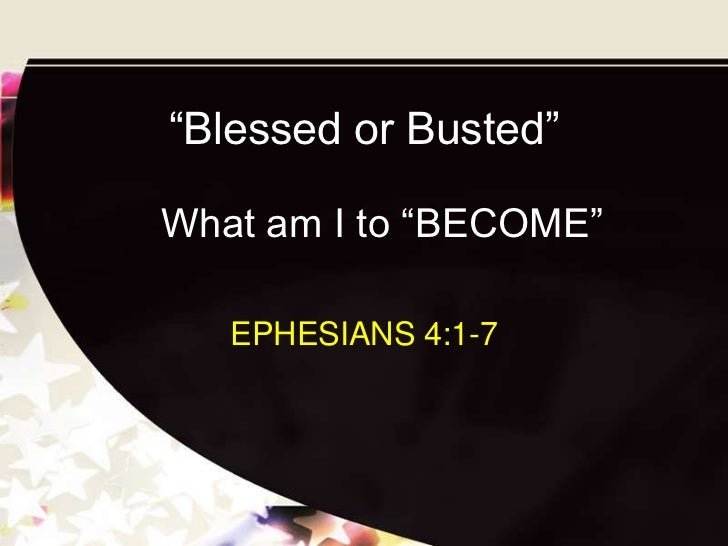 """""""Blessed or Busted""""What am I to """"BECOME""""   EPHESIANS 4:1-7"""