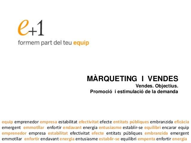 MÀRQUETING I VENDES Vendes. Objectius. Promoció i estimulació de la demanda equip emprenedor empresa estabilitat efectivit...
