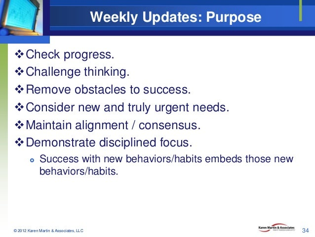 Weekly Updates: Purpose Check progress. Challenge thinking. Remove obstacles to success. Consider new and truly urgent...
