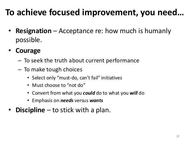 To achieve focused improvement, you need… • Resignation – Acceptance re: how much is humanly possible. • Courage – To seek...