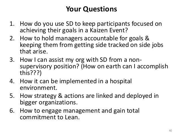 Your Questions 1. How do you use SD to keep participants focused on achieving their goals in a Kaizen Event? 2. How to hol...