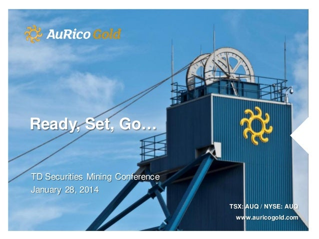 Ready, Set, Go…  TD Securities Mining Conference January 28, 2014 TSX: AUQ / NYSE: AUQ www.auricogold.com