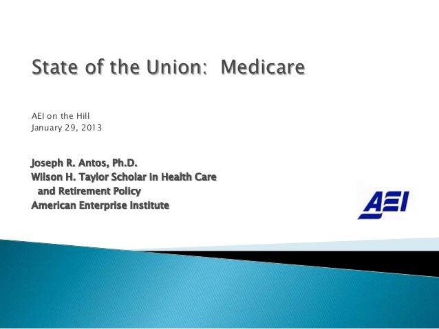 State of the Union: MedicareAEI on the HillJanuary 29, 2013Joseph R. Antos, Ph.D.Wilson H. Taylor Scholar in Health Care  ...