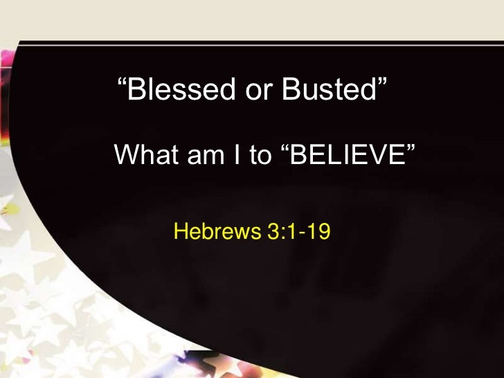 """Blessed or Busted""What am I to ""BELIEVE""    Hebrews 3:1-19"