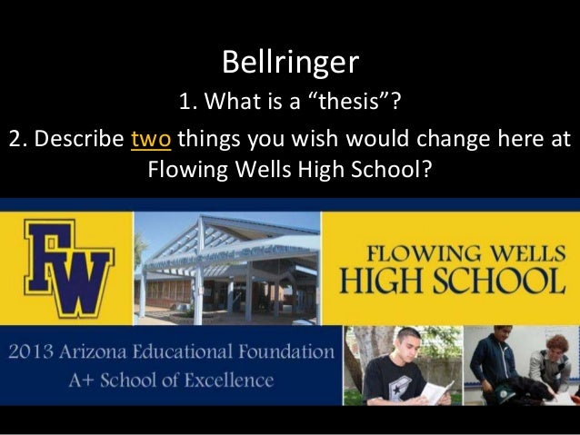 """Bellringer 1. What is a """"thesis""""? 2. Describe two things you wish would change here at Flowing Wells High School?"""