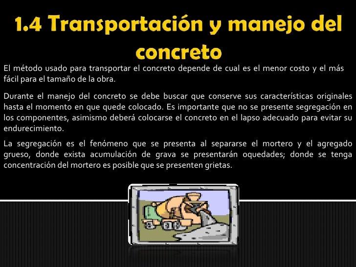 1.4 Transportación y manejo del concreto<br />El método usado para transportar el concreto depende de cual es el menor cos...