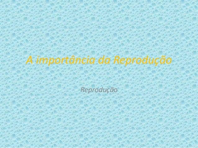 A importância da Reprodução Reprodução