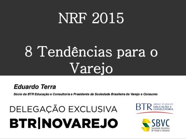 NRF 2015 8 Tendências para o Varejo Eduardo Terra Sócio da BTR Educação e Consultoria e Presidente da Sociedade Brasileira...