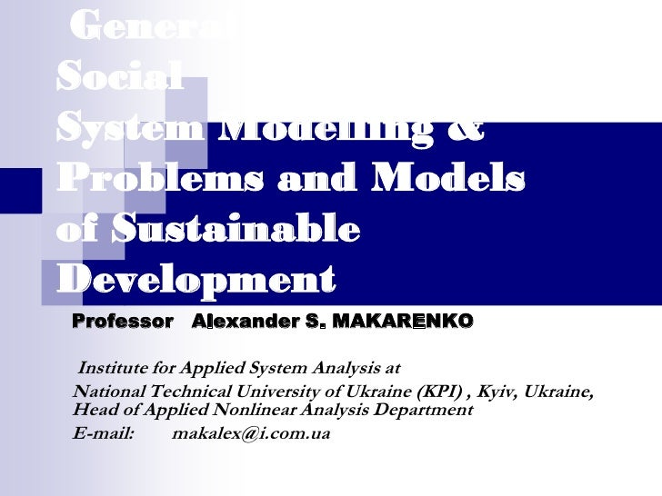 General Problems of Social System Modelling & Problems and Models of Sustainable Development Professor Alexander S. MAKARE...