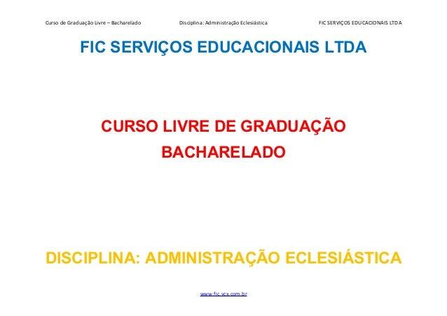 Curso de Graduação Livre – Bacharelado Disciplina: Administração Eclesiástica FIC SERVIÇOS EDUCACIONAIS LTDA FIC SERVIÇOS ...