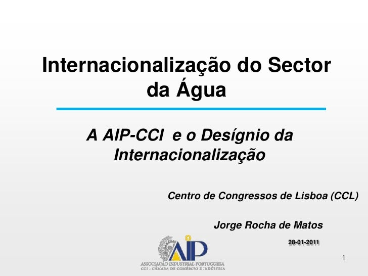 Internacionalização do Sector da Água<br />A AIP-CCI  e o Desígnio da InternacionalizaçãoCentro de Congressos de Lisboa (C...