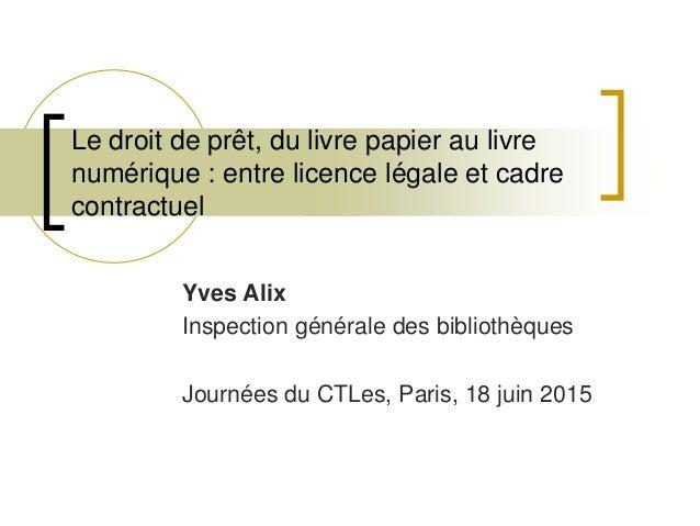 Le droit de prêt, du livre papier au livre numérique : entre licence légale et cadre contractuel Yves Alix Inspection géné...