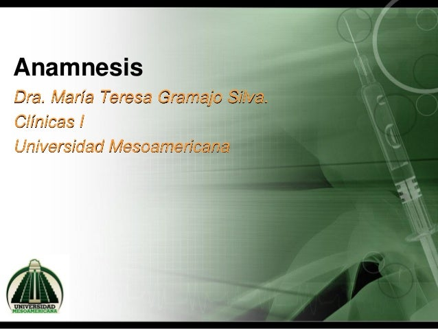 Anamnesis Dra. María Teresa Gramajo Silva. Clínicas I Universidad Mesoamericana