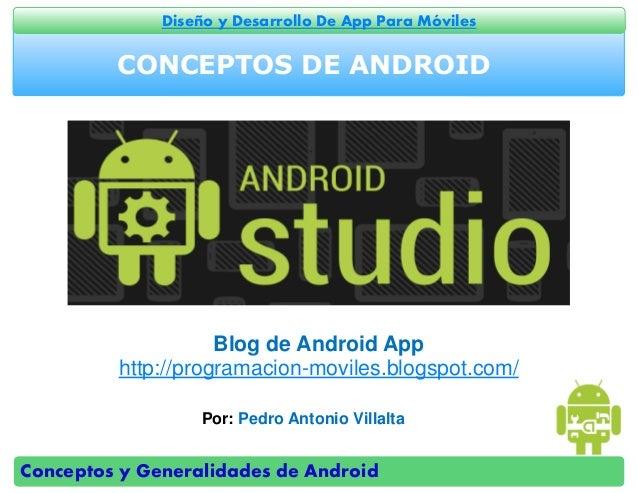 Conceptos y Generalidades de Android Diseño y Desarrollo De App Para Móviles CONCEPTOS DE ANDROID Por: Pedro Antonio Villa...