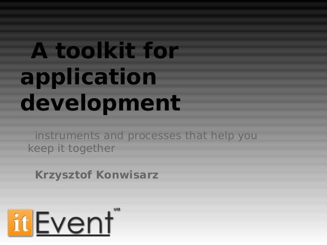 A toolkit forapplicationdevelopmentinstruments and processes that help youkeep it togetherKrzysztof Konwisarz