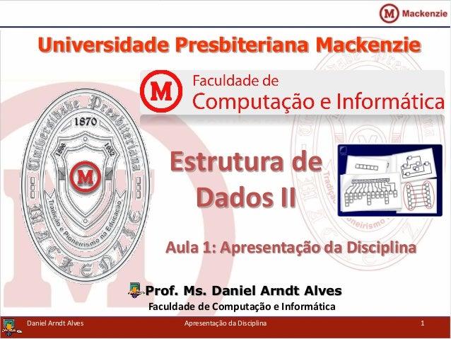 Universidade Presbiteriana Mackenzie Aula 1: Apresentação da Disciplina Prof. Ms. Daniel Arndt Alves Faculdade de Computaç...
