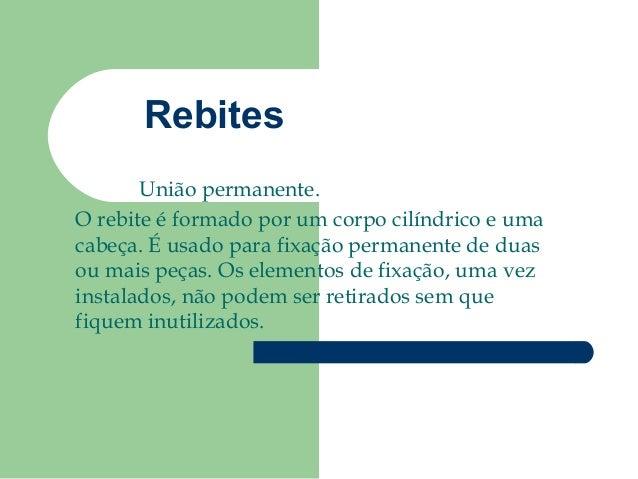 RebitesUnião permanente.O rebite é formado por um corpo cilíndrico e umacabeça. É usado para fixação permanente de duasou ...