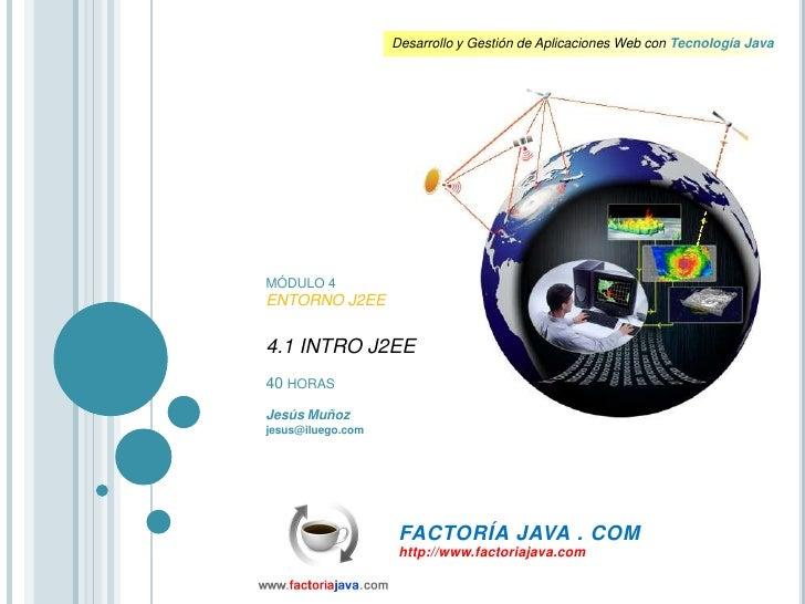 MÓDULO 4<br />ENTORNO J2EE<br />4.1 INTRO J2EE<br />40 HORAS<br />Jesús Muñoz<br />jesus@iluego.com<br />