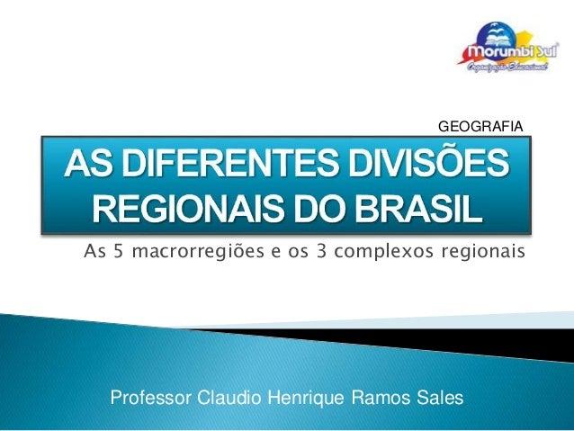 GEOGRAFIA  As 5 macrorregiões e os 3 complexos regionais  Professor Claudio Henrique Ramos Sales