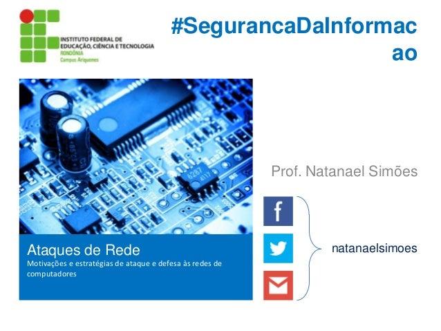 #SegurancaDaInformac ao  Prof. Natanael Simões  Ataques de Rede Motivações e estratégias de ataque e defesa às redes de co...