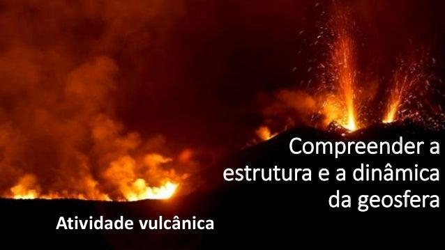 Compreender a estrutura e a dinâmica da geosfera Atividade vulcânica