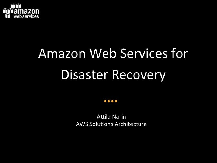 Amazon Web Services for   Disaster Recovery                                            A6la Narin       ...