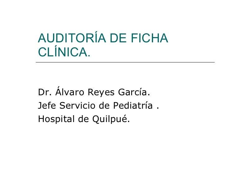AUDITORÍA DE FICHA CLÍNICA. Dr. Álvaro Reyes García. Jefe Servicio de Pediatría . Hospital de Quilpué.