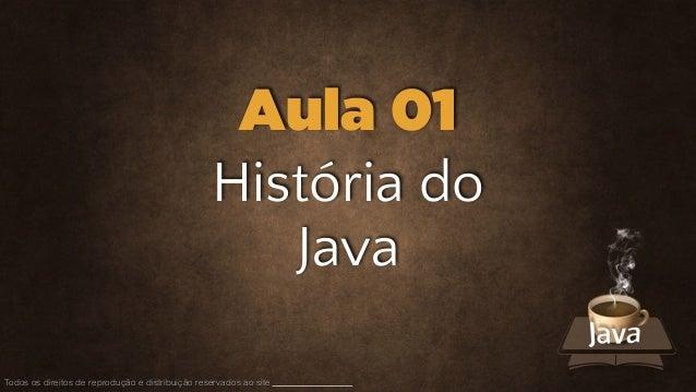 História do Java Todos os direitos de reprodução e distribuição reservados ao site Aula 01