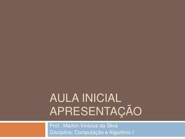 AULA INICIAL APRESENTAÇÃO Prof.: Marlon Vinicius da Silva Disciplina: Computação e Algoritmo I