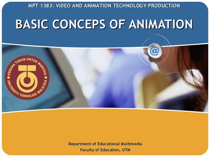 BASIC CONCEPS OF ANIMATION Department of Educational Multimedia Faculty of Education, UTM MPT 1383:  VIDEO AND ANIMATION T...