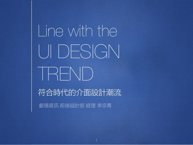 Line with the UI DESIGN TREND 1 符合時代的介面設計潮流 叡揚資訊 前端設計部 經理 李宗青