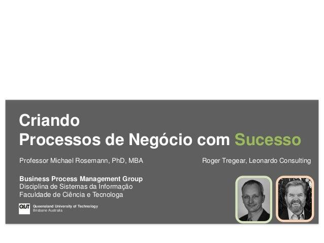 Criando Processos de Negócio com Sucesso Professor Michael Rosemann, PhD, MBA Roger Tregear, Leonardo Consulting Queenslan...