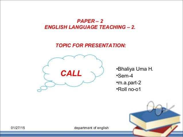 PAPER – 2 ENGLISH LANGUAGE TEACHING – 2. •Bhaliya Uma H. •Sem-4 •m.a.part-2 •Roll no-o1 TOPIC FOR PRESENTATION: CALL 01/27...