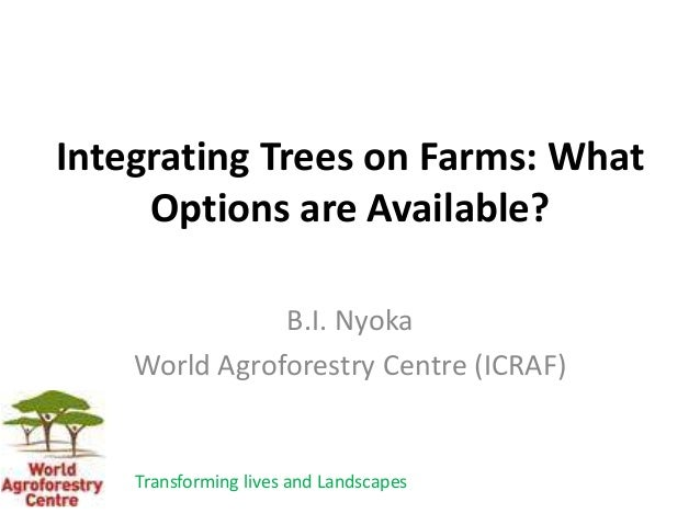Integrating Trees on Farms: What Options are Available? B.I. Nyoka World Agroforestry Centre (ICRAF) Transforming lives an...