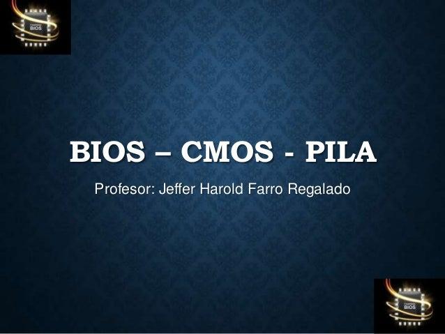 BIOS – CMOS - PILA Profesor: Jeffer Harold Farro Regalado