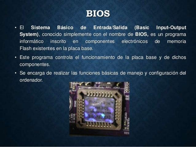 BIOS • El Sistema Básico de Entrada/Salida (Basic Input-Output System), conocido simplemente con el nombre de BIOS, es un ...