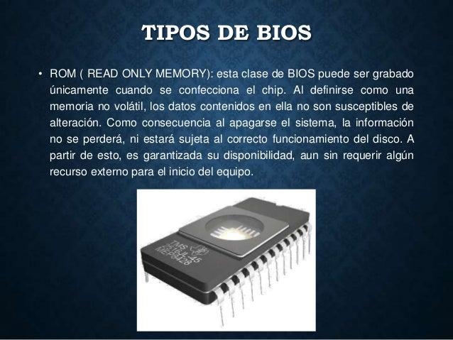 TIPOS DE BIOS • ROM ( READ ONLY MEMORY): esta clase de BIOS puede ser grabado únicamente cuando se confecciona el chip. Al...