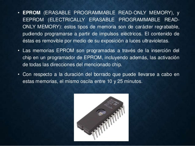 • EPROM (ERASABLE PROGRAMMABLE READ-ONLY MEMORY), y EEPROM (ELECTRICALLY ERASABLE PROGRAMMABLE READ- ONLY MEMORY): estos t...