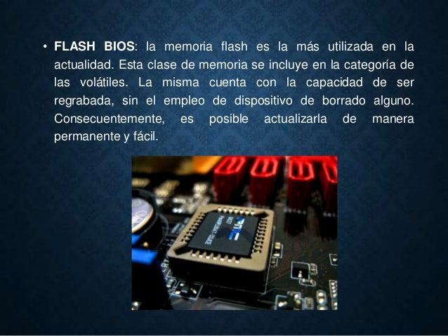 • FLASH BIOS: la memoria flash es la más utilizada en la actualidad. Esta clase de memoria se incluye en la categoría de l...
