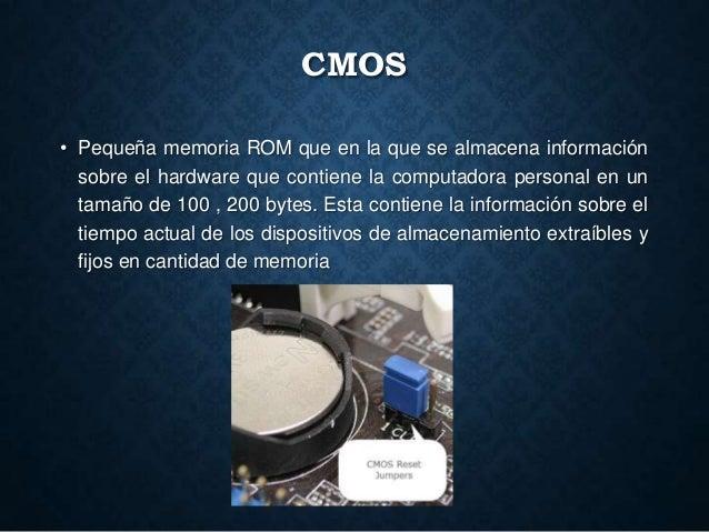 CMOS • Pequeña memoria ROM que en la que se almacena información sobre el hardware que contiene la computadora personal en...