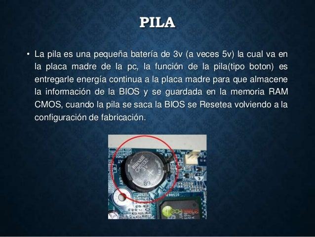 PILA • La pila es una pequeña batería de 3v (a veces 5v) la cual va en la placa madre de la pc, la función de la pila(tipo...