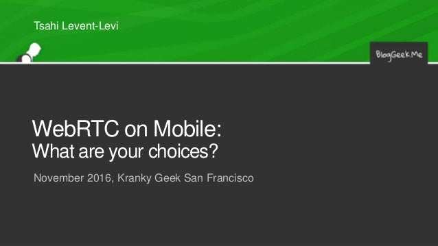 WebRTC on Mobile: What are your choices? November 2016, Kranky Geek San Francisco Tsahi Levent-Levi